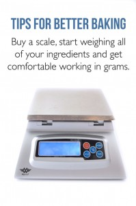 Tips for Better Baking - Get comfortable using a scale to weigh your ingredients.  It's more accurate and your baked goods will be better!