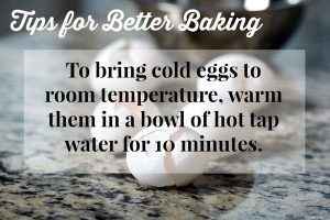 Tips for Better Baking - Make Sure your eggs are the right temperature when whipping them or they will not whip properly